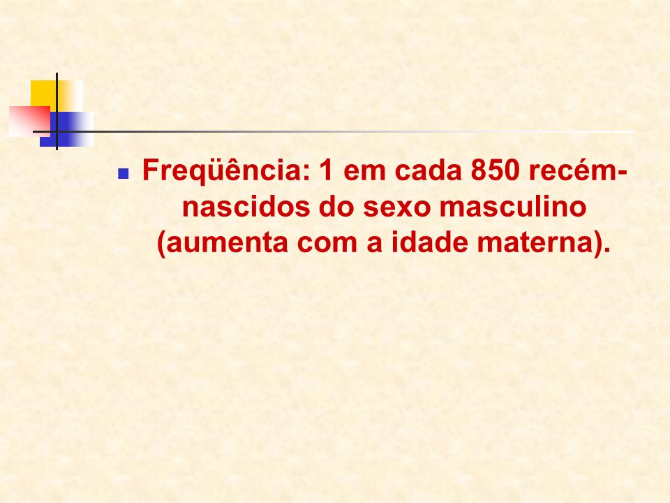 Freqüência: 1 em cada 850 recém-nascidos do sexo masculino (aumenta com a idade materna).