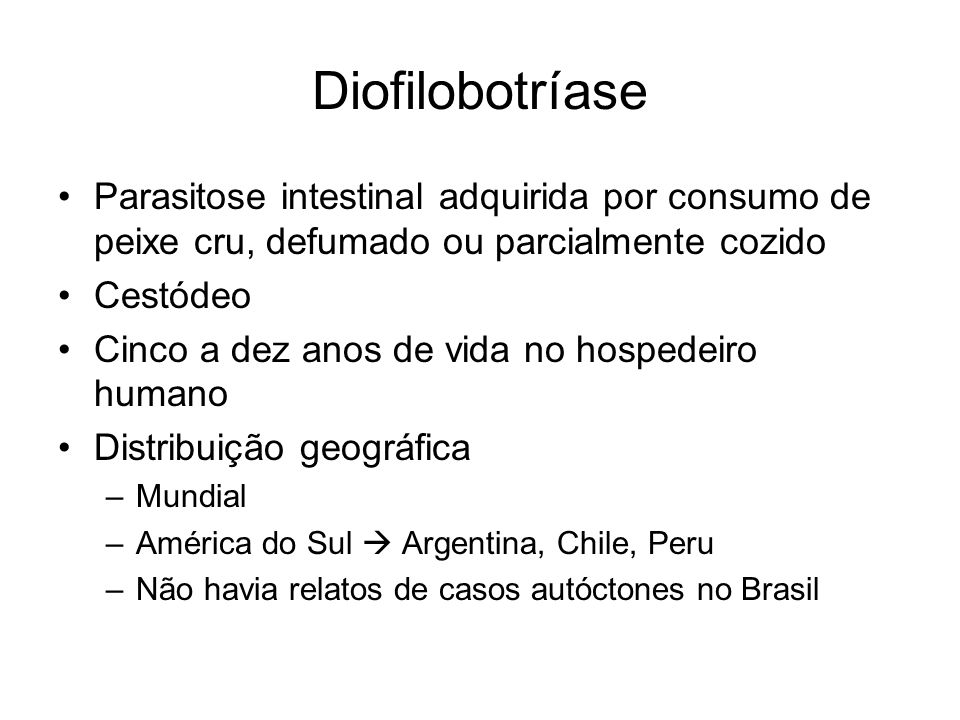 Diofilobotríase Parasitose intestinal adquirida por consumo de peixe cru, defumado ou parcialmente cozido.