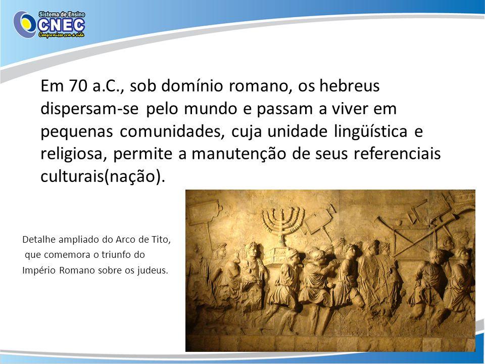 Em 70 a.C., sob domínio romano, os hebreus dispersam-se pelo mundo e passam a viver em pequenas comunidades, cuja unidade lingüística e religiosa, permite a manutenção de seus referenciais culturais(nação).