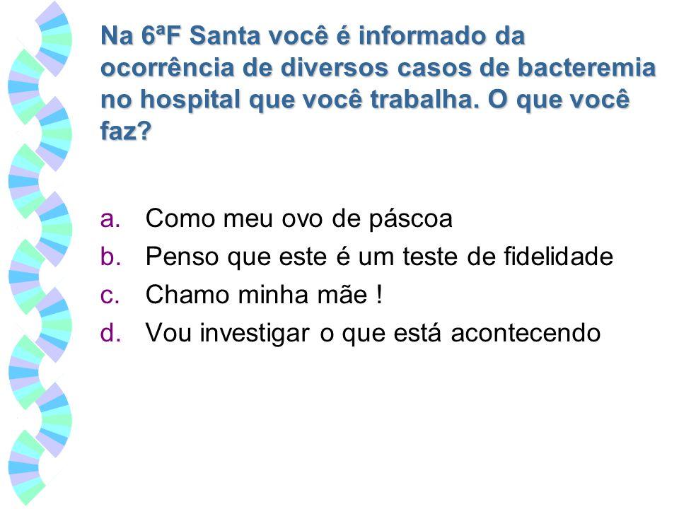 Na 6ªF Santa você é informado da ocorrência de diversos casos de bacteremia no hospital que você trabalha. O que você faz