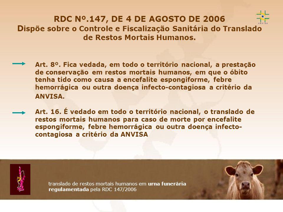 RDC Nº.147, DE 4 DE AGOSTO DE 2006 Dispõe sobre o Controle e Fiscalização Sanitária do Translado de Restos Mortais Humanos.