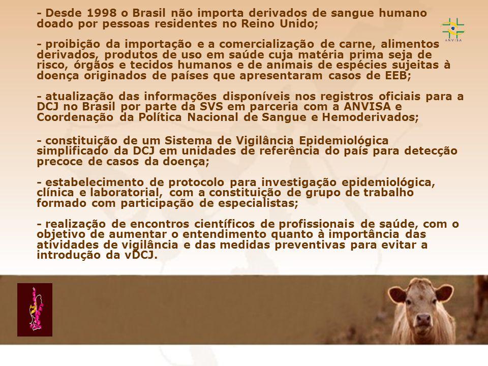 - Desde 1998 o Brasil não importa derivados de sangue humano doado por pessoas residentes no Reino Unido; - proibição da importação e a comercialização de carne, alimentos derivados, produtos de uso em saúde cuja matéria prima seja de risco, órgãos e tecidos humanos e de animais de espécies sujeitas à doença originados de países que apresentaram casos de EEB; - atualização das informações disponíveis nos registros oficiais para a DCJ no Brasil por parte da SVS em parceria com a ANVISA e Coordenação da Política Nacional de Sangue e Hemoderivados;