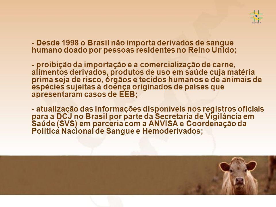 - Desde 1998 o Brasil não importa derivados de sangue humano doado por pessoas residentes no Reino Unido; - proibição da importação e a comercialização de carne, alimentos derivados, produtos de uso em saúde cuja matéria prima seja de risco, órgãos e tecidos humanos e de animais de espécies sujeitas à doença originados de países que apresentaram casos de EEB; - atualização das informações disponíveis nos registros oficiais para a DCJ no Brasil por parte da Secretaria de Vigilância em Saúde (SVS) em parceria com a ANVISA e Coordenação da Política Nacional de Sangue e Hemoderivados;
