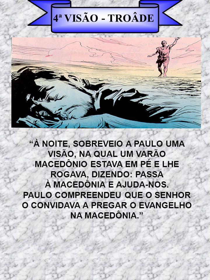 4ª VISÃO - TROÂDE À NOITE, SOBREVEIO A PAULO UMA VISÃO, NA QUAL UM VARÃO. MACEDÔNIO ESTAVA EM PÉ E LHE.