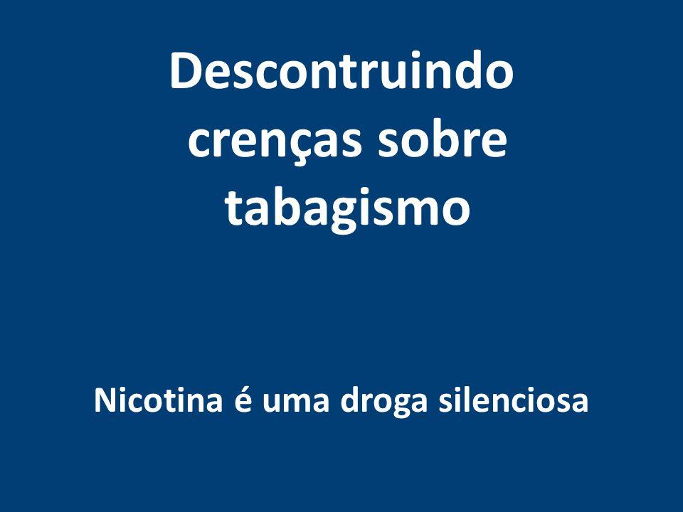 Descontruindo crenças sobre tabagismo Nicotina é uma droga silenciosa