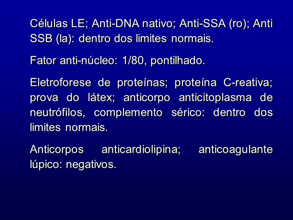 Células LE; Anti-DNA nativo; Anti-SSA (ro); Anti SSB (la): dentro dos limites normais.