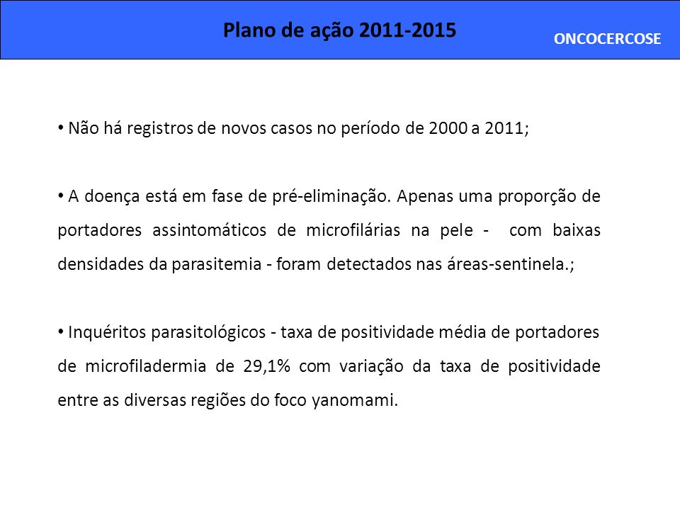 Plano de ação 2011-2015ONCOCERCOSE. Não há registros de novos casos no período de 2000 a 2011;