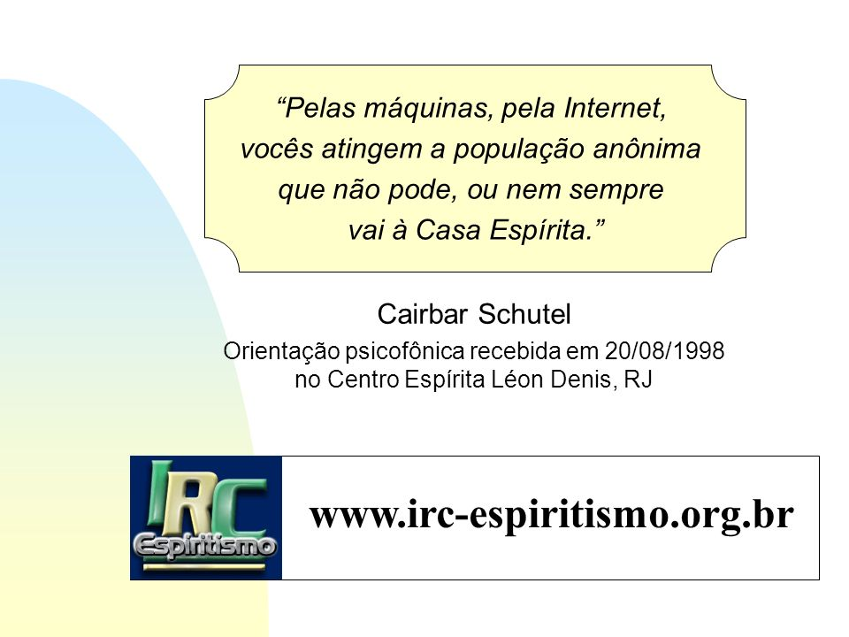 www.irc-espiritismo.org.br Pelas máquinas, pela Internet,