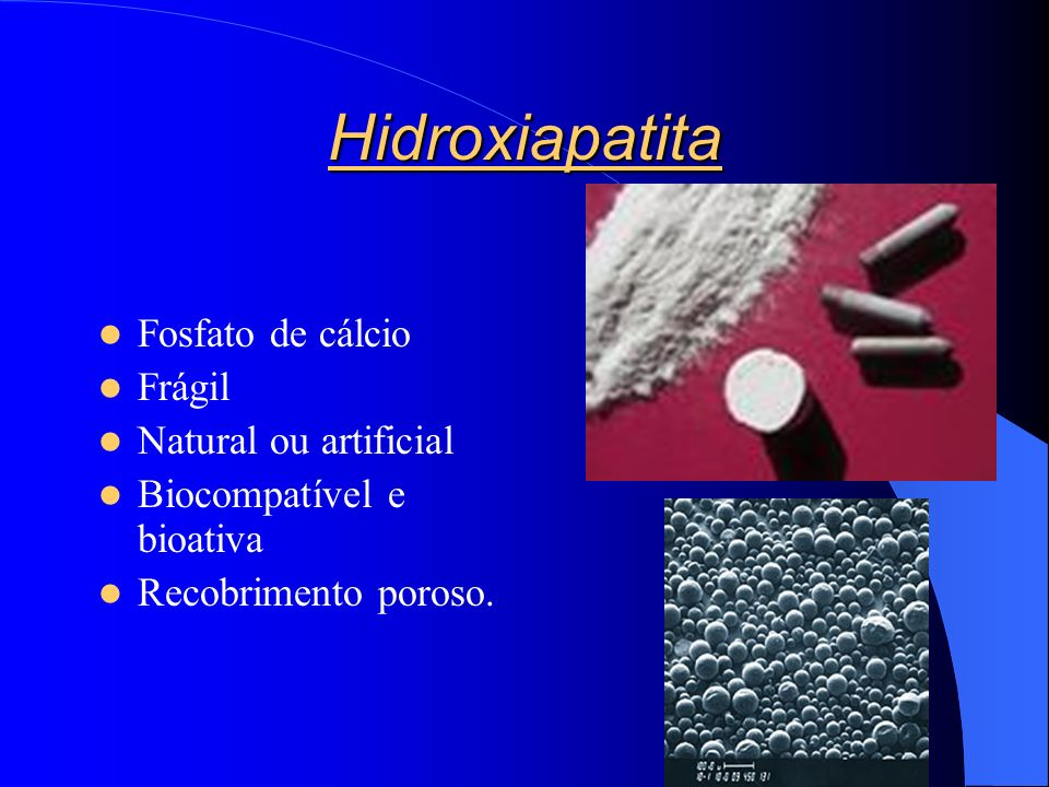 Hidroxiapatita Fosfato de cálcio Frágil Natural ou artificial