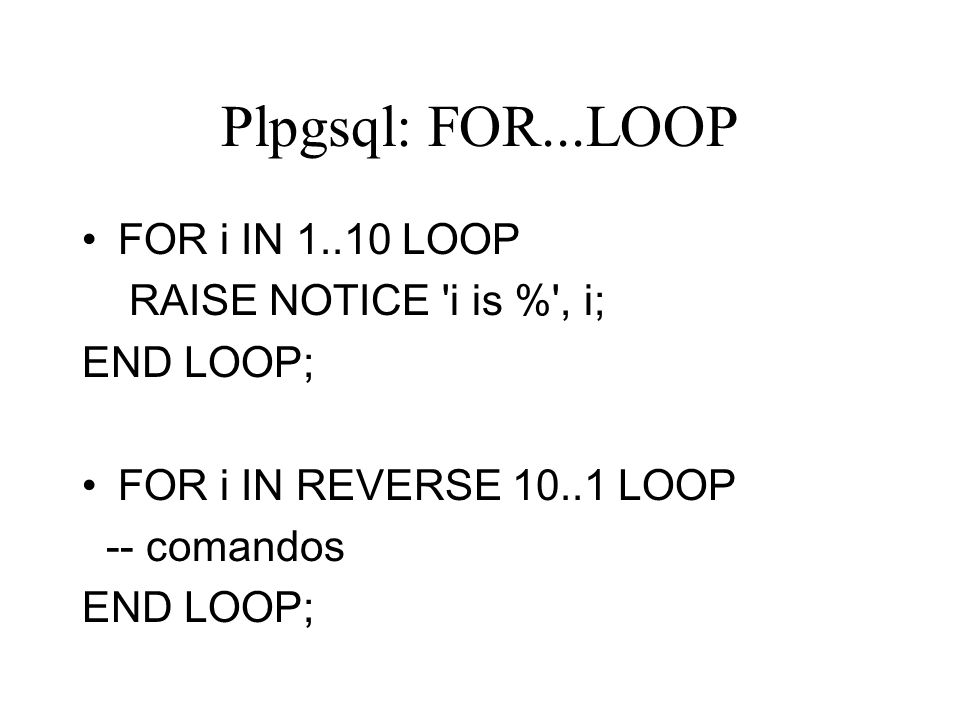 Plpgsql: FOR...LOOP FOR i IN 1..10 LOOP RAISE NOTICE i is % , i;