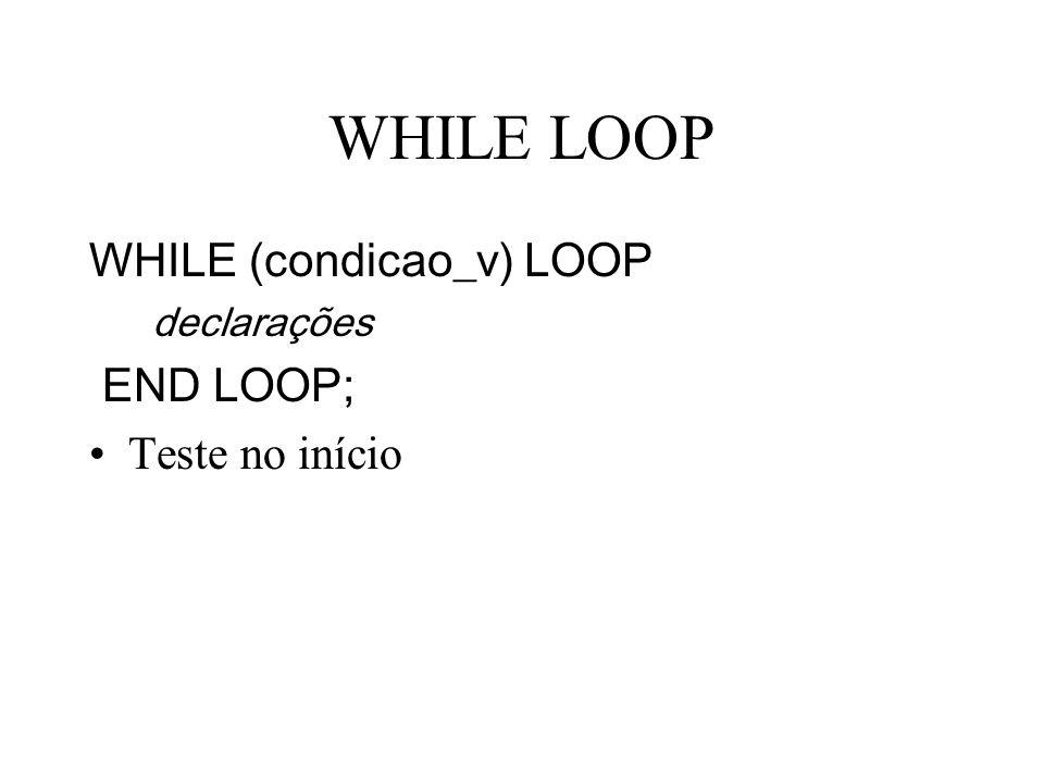 WHILE LOOP WHILE (condicao_v) LOOP END LOOP; Teste no início