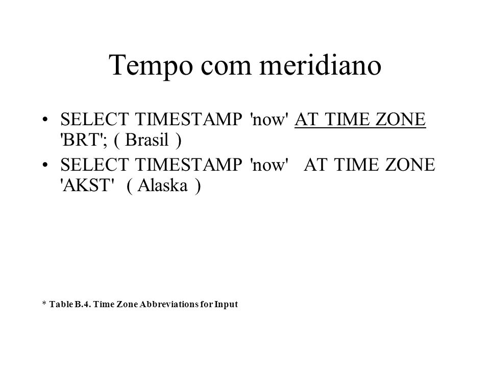 Tempo com meridiano SELECT TIMESTAMP now AT TIME ZONE BRT ; ( Brasil ) SELECT TIMESTAMP now AT TIME ZONE AKST ( Alaska )