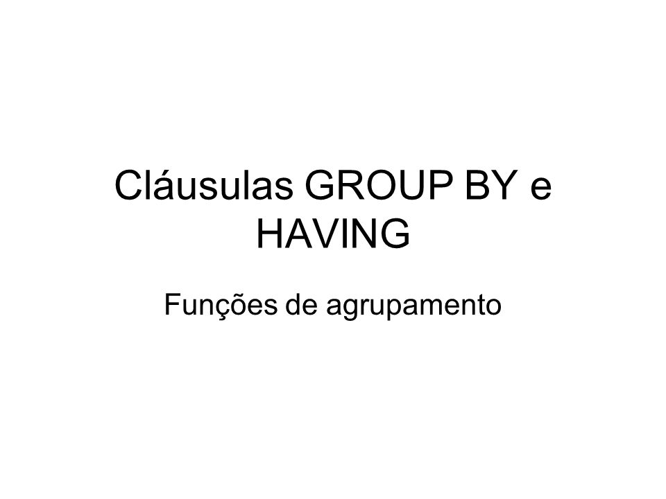 Cláusulas GROUP BY e HAVING