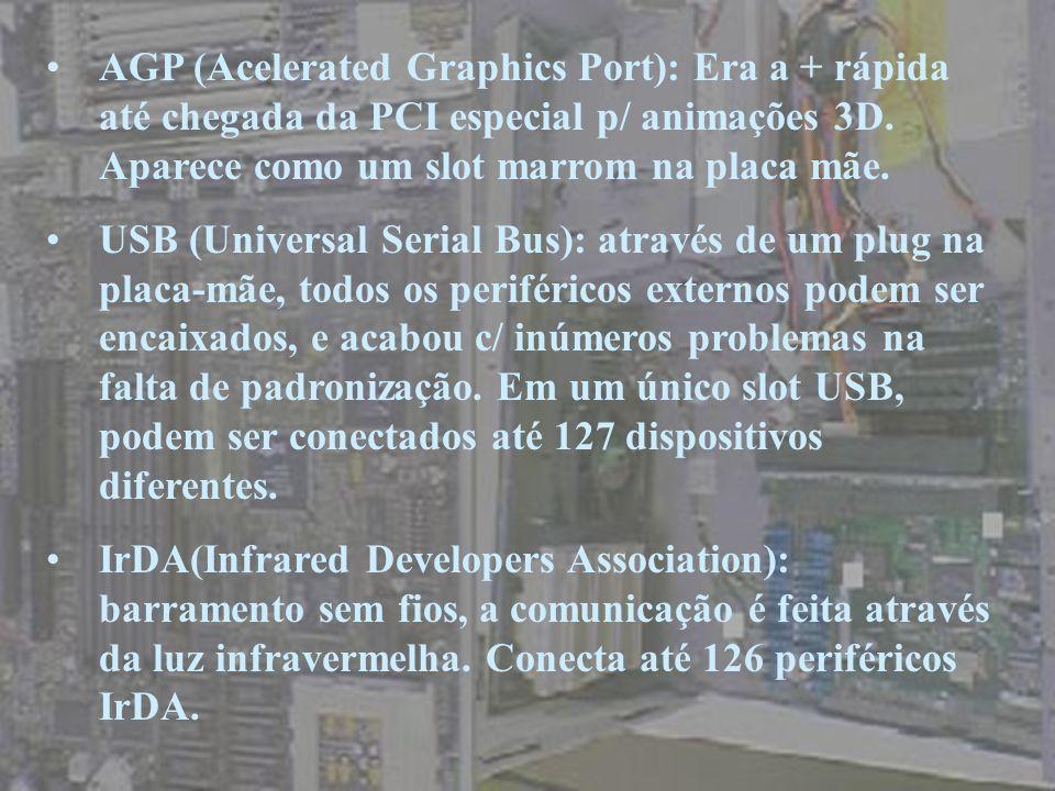 AGP (Acelerated Graphics Port): Era a + rápida até chegada da PCI especial p/ animações 3D. Aparece como um slot marrom na placa mãe.