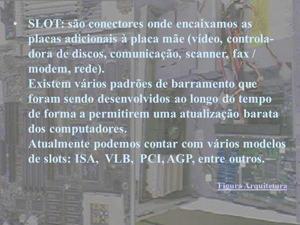 SLOT: são conectores onde encaixamos as placas adicionais à placa mãe (vídeo, controla-dora de discos, comunicação, scanner, fax / modem, rede).