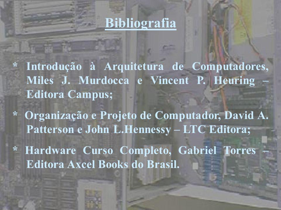 Bibliografia* Introdução à Arquitetura de Computadores, Miles J. Murdocca e Vincent P. Heuring – Editora Campus;
