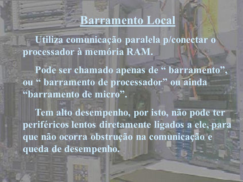 Barramento Local Utiliza comunicação paralela p/conectar o processador à memória RAM.