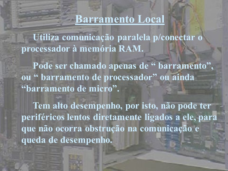 Barramento LocalUtiliza comunicação paralela p/conectar o processador à memória RAM.
