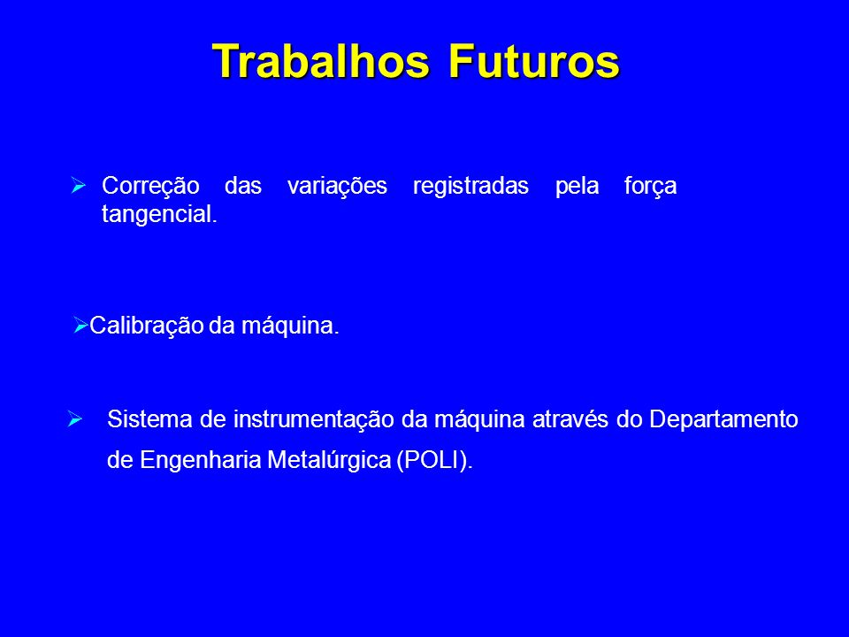 Trabalhos Futuros Correção das variações registradas pela força tangencial. Calibração da máquina.