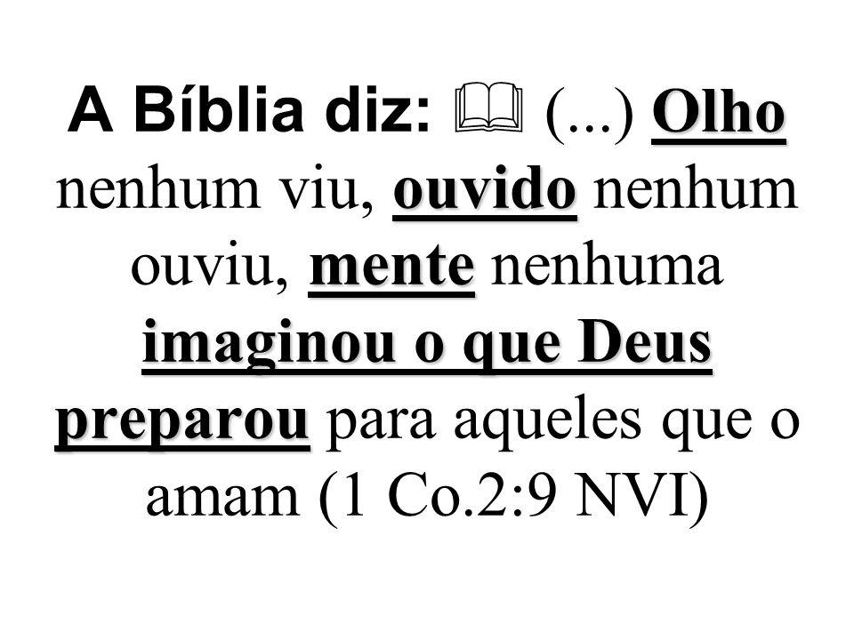 A Bíblia diz:  (...) Olho nenhum viu, ouvido nenhum ouviu, mente nenhuma imaginou o que Deus preparou para aqueles que o amam (1 Co.2:9 NVI)