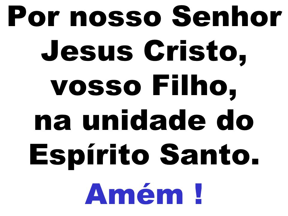 Por nosso Senhor Jesus Cristo, vosso Filho, na unidade do Espírito Santo.