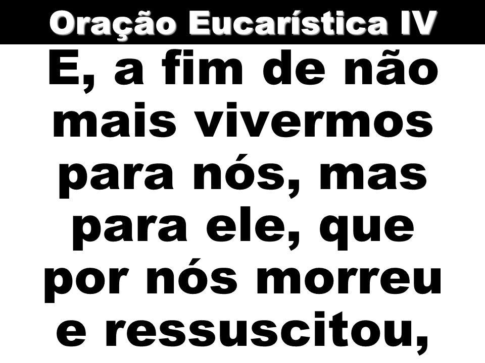 Oração Eucarística IV E, a fim de não mais vivermos para nós, mas para ele, que por nós morreu e ressuscitou,