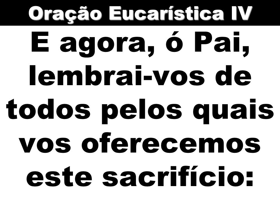 Oração Eucarística IV E agora, ó Pai, lembrai-vos de todos pelos quais vos oferecemos este sacrifício: