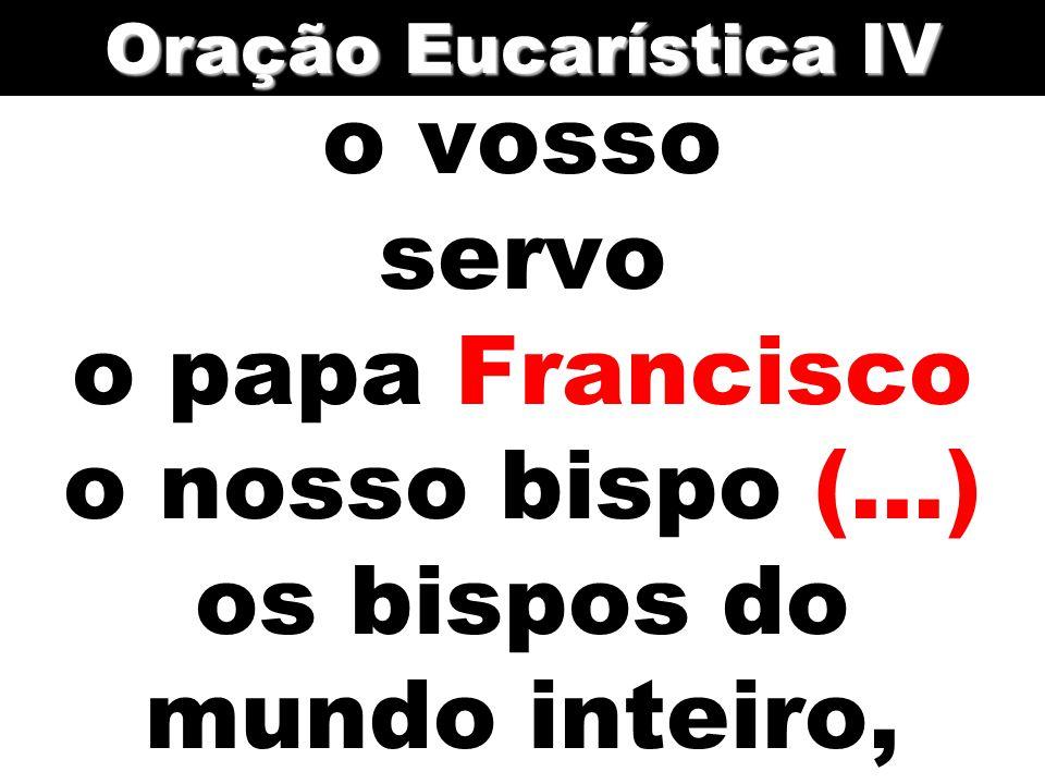 Oração Eucarística IV o vosso servo o papa Francisco o nosso bispo (...) os bispos do mundo inteiro,