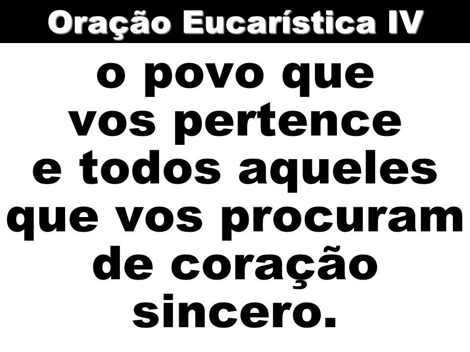 Oração Eucarística IV o povo que vos pertence e todos aqueles que vos procuram de coração sincero.