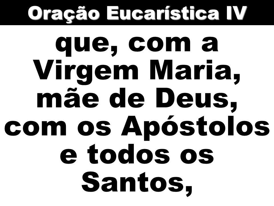 Oração Eucarística IV que, com a Virgem Maria, mãe de Deus, com os Apóstolos e todos os Santos,