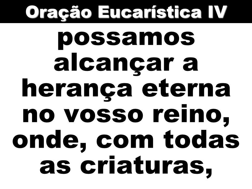 Oração Eucarística IV possamos alcançar a herança eterna no vosso reino, onde, com todas as criaturas,