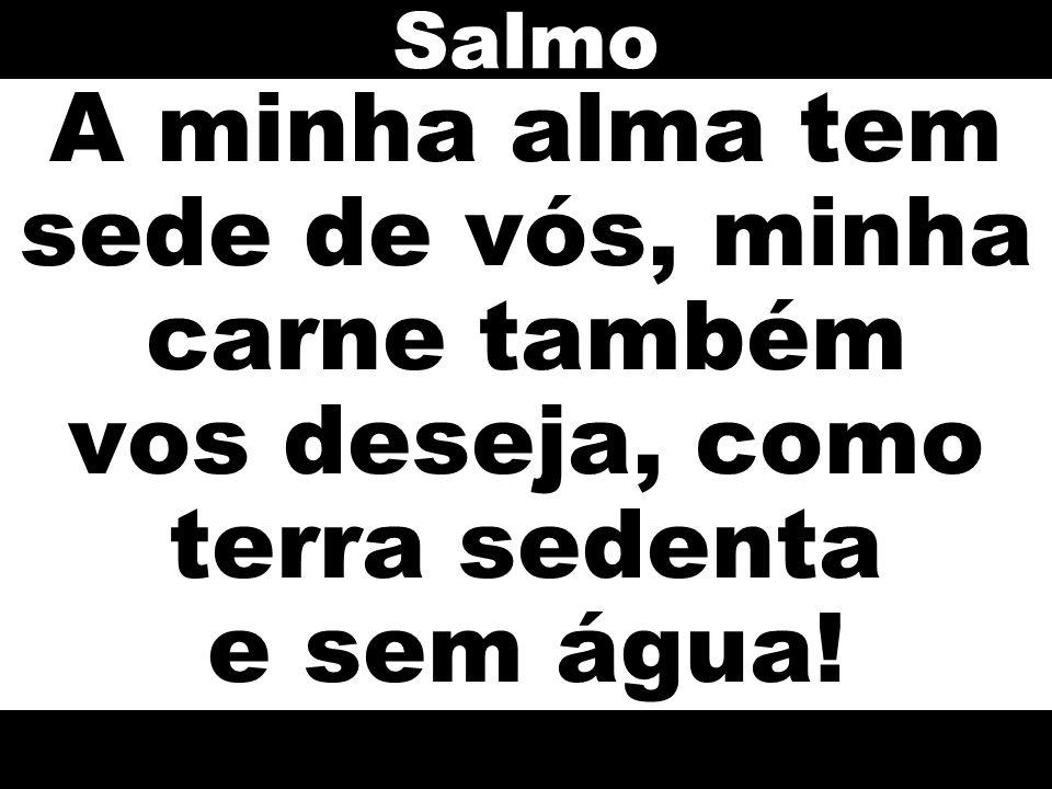 Salmo A minha alma tem sede de vós, minha carne também vos deseja, como terra sedenta e sem água!