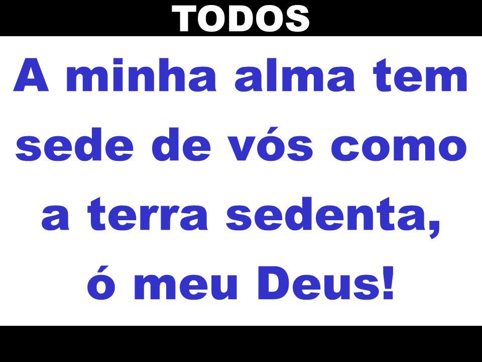 A minha alma tem sede de vós como a terra sedenta, ó meu Deus!