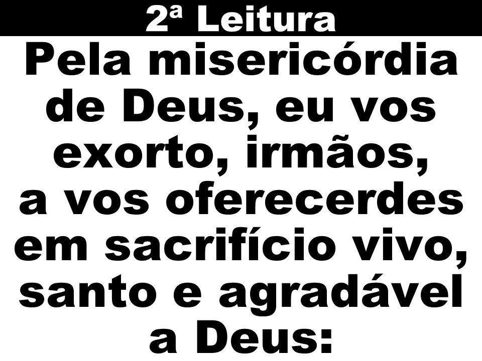 2ª Leitura Pela misericórdia de Deus, eu vos exorto, irmãos, a vos oferecerdes em sacrifício vivo, santo e agradável a Deus: