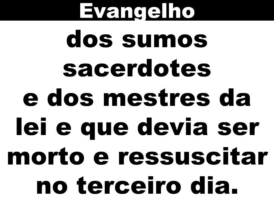 Evangelho dos sumos sacerdotes e dos mestres da lei e que devia ser morto e ressuscitar no terceiro dia.
