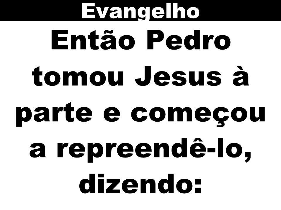 Então Pedro tomou Jesus à parte e começou a repreendê-lo, dizendo: