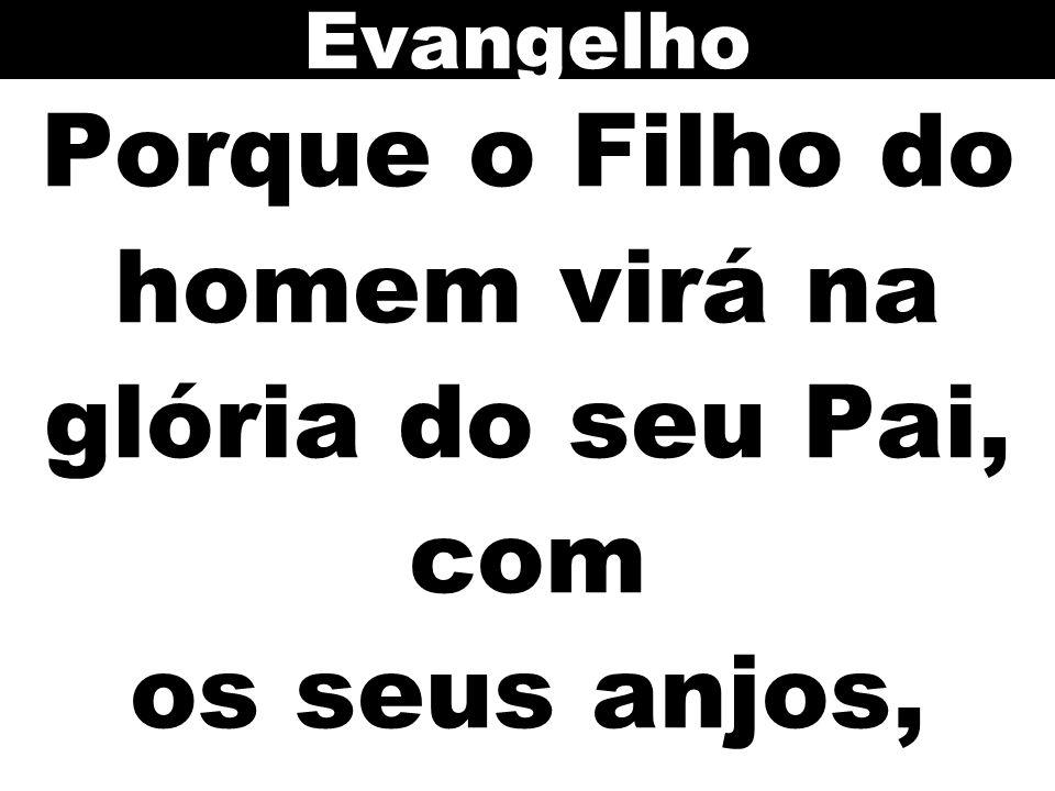 Porque o Filho do homem virá na glória do seu Pai, com os seus anjos,