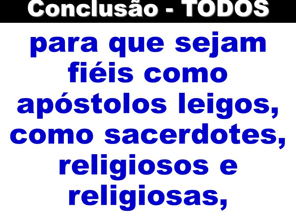 Conclusão - TODOS para que sejam fiéis como apóstolos leigos, como sacerdotes, religiosos e religiosas,