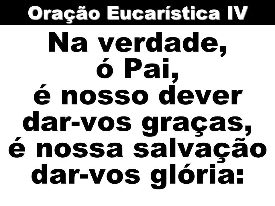 Oração Eucarística IV Na verdade, ó Pai, é nosso dever dar-vos graças, é nossa salvação dar-vos glória: