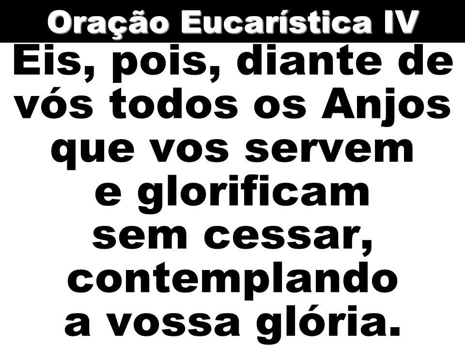 Oração Eucarística IV Eis, pois, diante de vós todos os Anjos que vos servem e glorificam sem cessar, contemplando a vossa glória.
