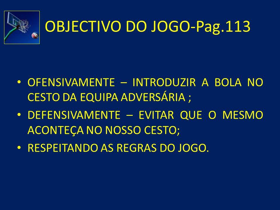 OBJECTIVO DO JOGO-Pag.113 OFENSIVAMENTE – INTRODUZIR A BOLA NO CESTO DA EQUIPA ADVERSÁRIA ;