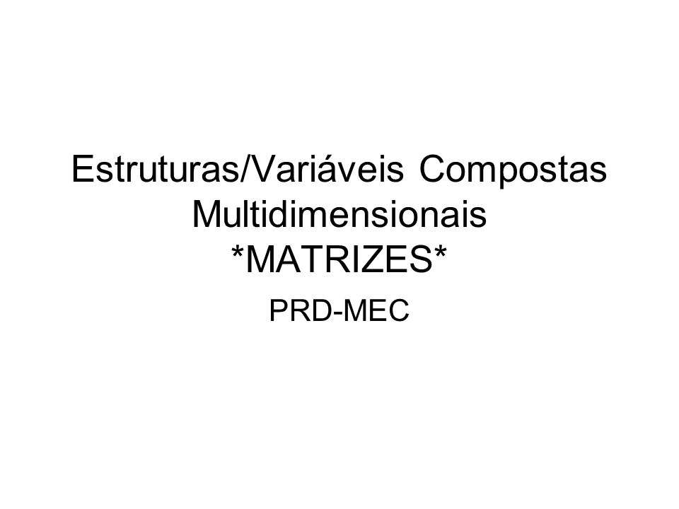 Estruturas/Variáveis Compostas Multidimensionais *MATRIZES*