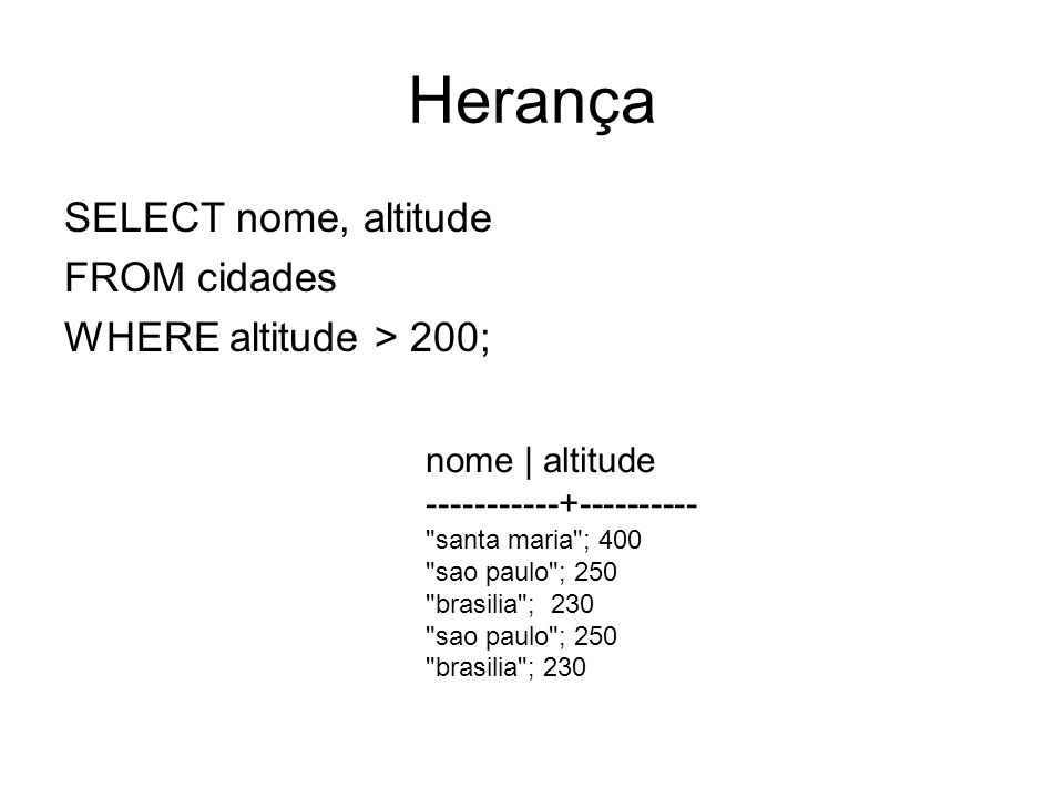 Herança SELECT nome, altitude FROM cidades WHERE altitude > 200;