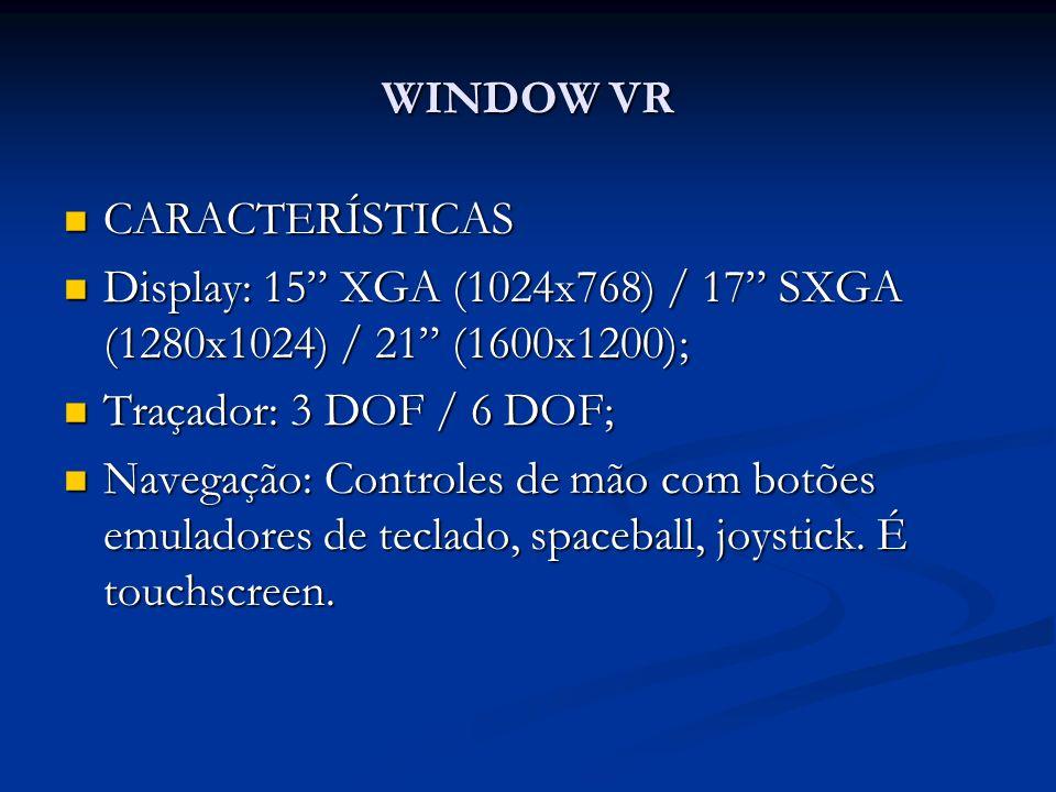 WINDOW VR CARACTERÍSTICAS. Display: 15 XGA (1024x768) / 17 SXGA (1280x1024) / 21 (1600x1200); Traçador: 3 DOF / 6 DOF;