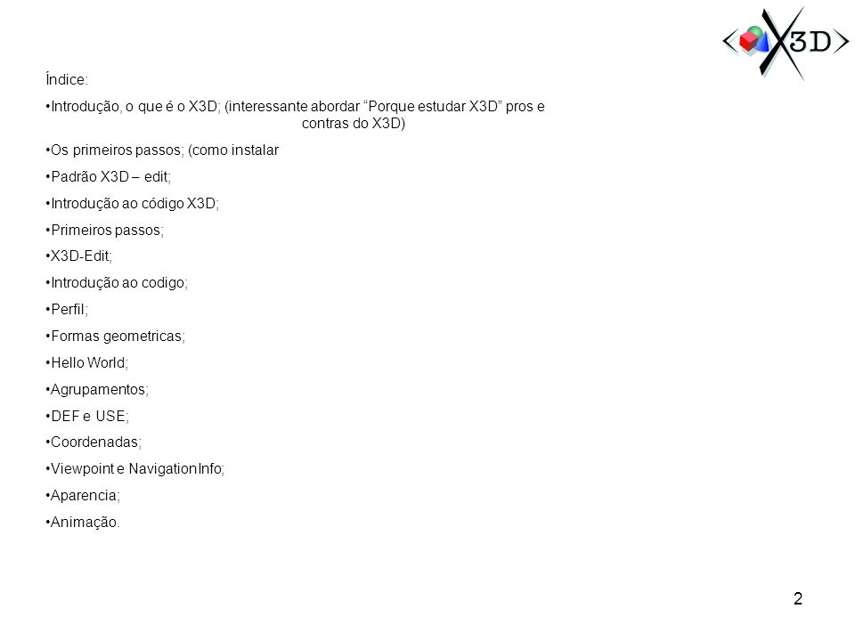 Índice: Introdução, o que é o X3D; (interessante abordar Porque estudar X3D pros e contras do X3D)