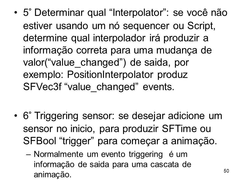 5° Determinar qual Interpolator : se você não estiver usando um nó sequencer ou Script, determine qual interpolador irá produzir a informação correta para uma mudança de valor( value_changed ) de saida, por exemplo: PositionInterpolator produz SFVec3f value_changed events.