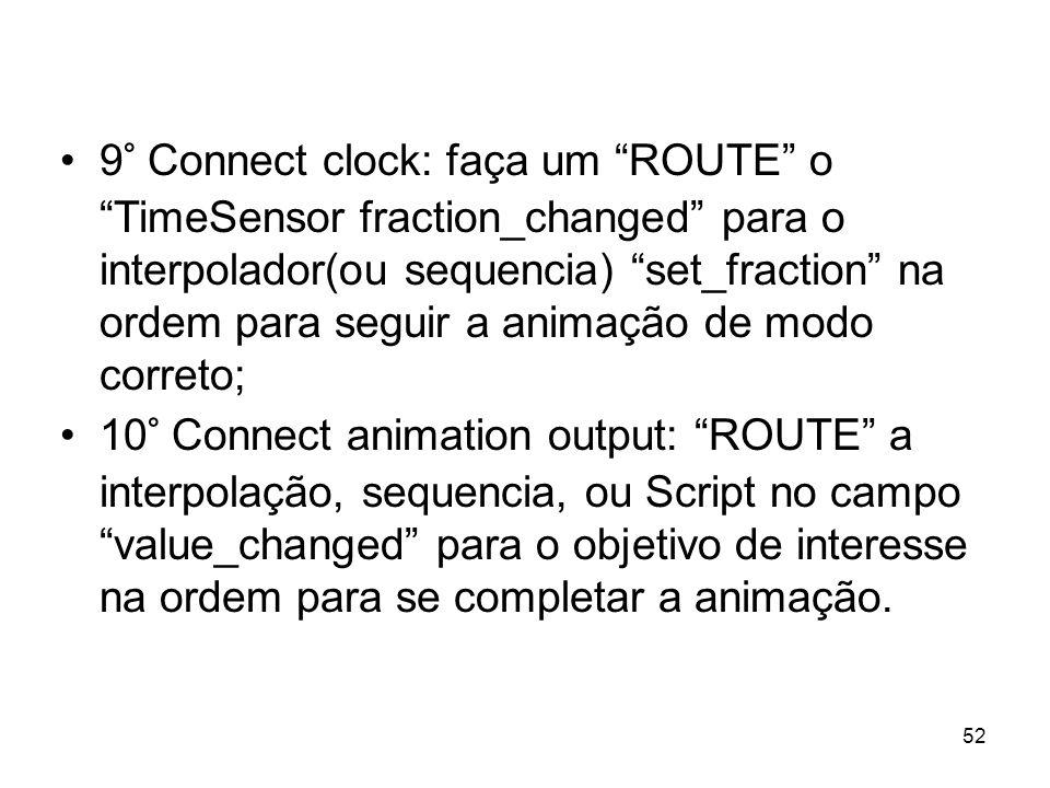 9° Connect clock: faça um ROUTE o TimeSensor fraction_changed para o interpolador(ou sequencia) set_fraction na ordem para seguir a animação de modo correto;