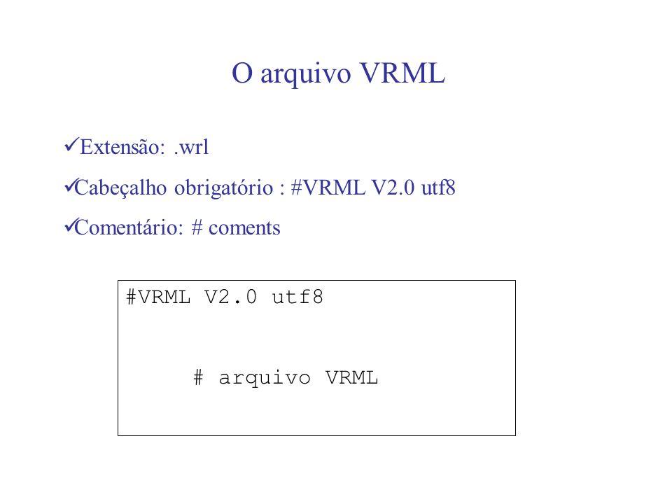 O arquivo VRML Extensão: .wrl Cabeçalho obrigatório : #VRML V2.0 utf8