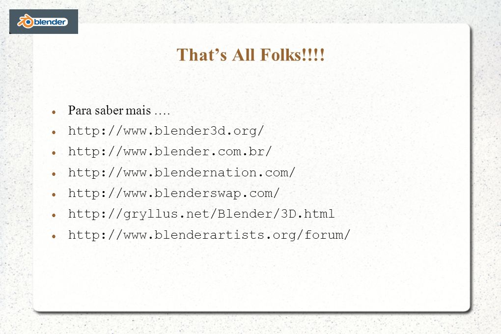 That's All Folks!!!! Para saber mais …. http://www.blender3d.org/