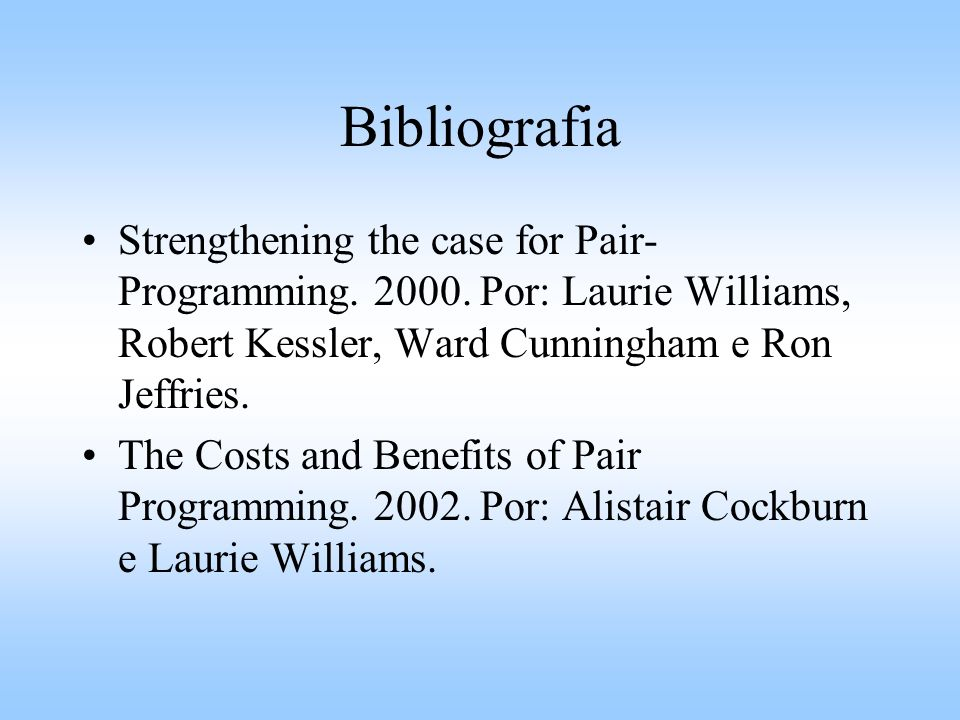 Bibliografia Strengthening the case for Pair-Programming. 2000. Por: Laurie Williams, Robert Kessler, Ward Cunningham e Ron Jeffries.